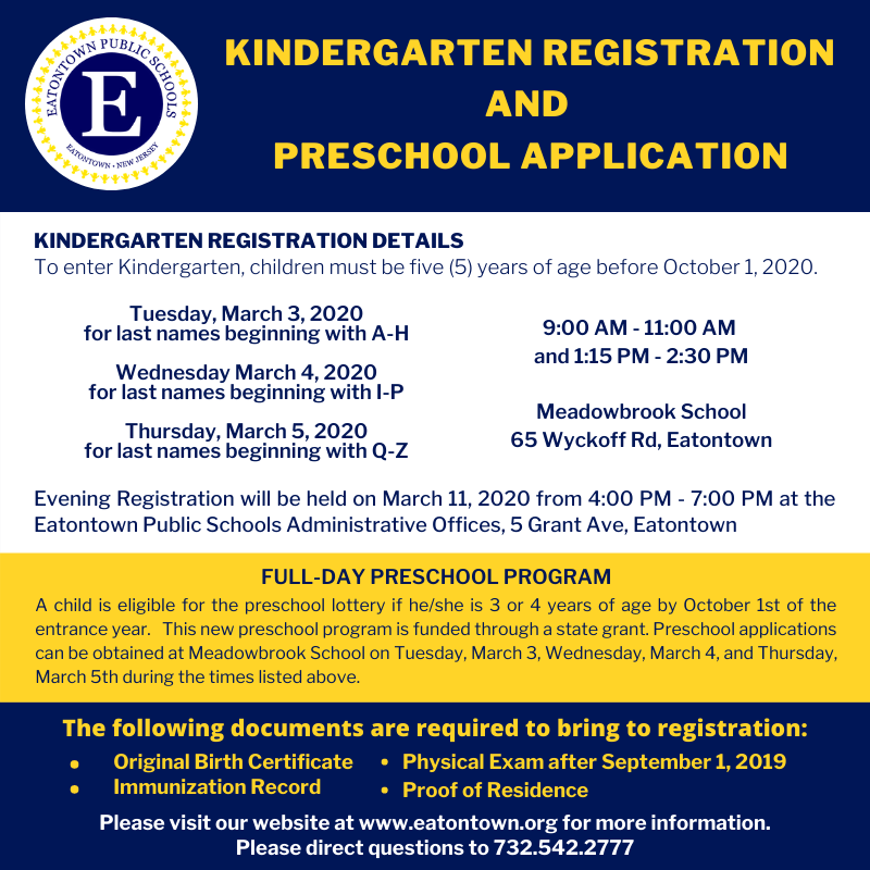 Kindergarten Registration and Preschool Application     Kindergarten registration details:  To enter Kindergarten, children must be five (5) years of age before October 1, 2020.  Tuesday, March 3, 2020 for last names beginning with A-H  Wednesday, March 4, 2020 for last names beginning with I-P  Thursday, March 5, 2020 for last names beginning with Q-Z  9:00 AM - 11:00 AM and 1:15 PM - 2:30 PM  Meadowbrook School  65 Wyckoff Rd, Eatontown  Evening Registration will be held on March 11, 2020 from 4:00 PM - 7:00 PM at the Eatontown Public Schools Administrative Offices, 5 Grant Ave, Eatontown     Full-Day Preschool Program  A child is eligible for the preschool lottery is he/she is 3 or 4 years of age by October 1st of the entrance year. This new preschool program is funded through a state grant. Preschool applications can be obtained at the Meadowbrook School on Tuesday, March 3rd, Wednesday, March 4th, and Thursday, March 5th during the times listed above.     The following documents are required to bring to registration:  Original Birth Certificate  Immunization Record  Physical Exam after September 1, 2019  Proof of Residence     Please visit our website at www.eatontown.org for more information. Please direct questions to 732.542.2777
